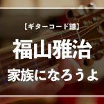 【練習用コード楽譜】 福山雅治「家族になろうよ」/ギター初心者(入門者)向け簡単スコア