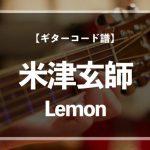 【練習用コード楽譜】 米津玄師「Lemon」/ギター初心者(入門者)向け簡単スコア