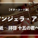 【練習用コード楽譜】 アンジェラ・アキ「手紙 〜拝啓 十五の君へ〜」/ギター初心者(入門者)向け簡単スコア